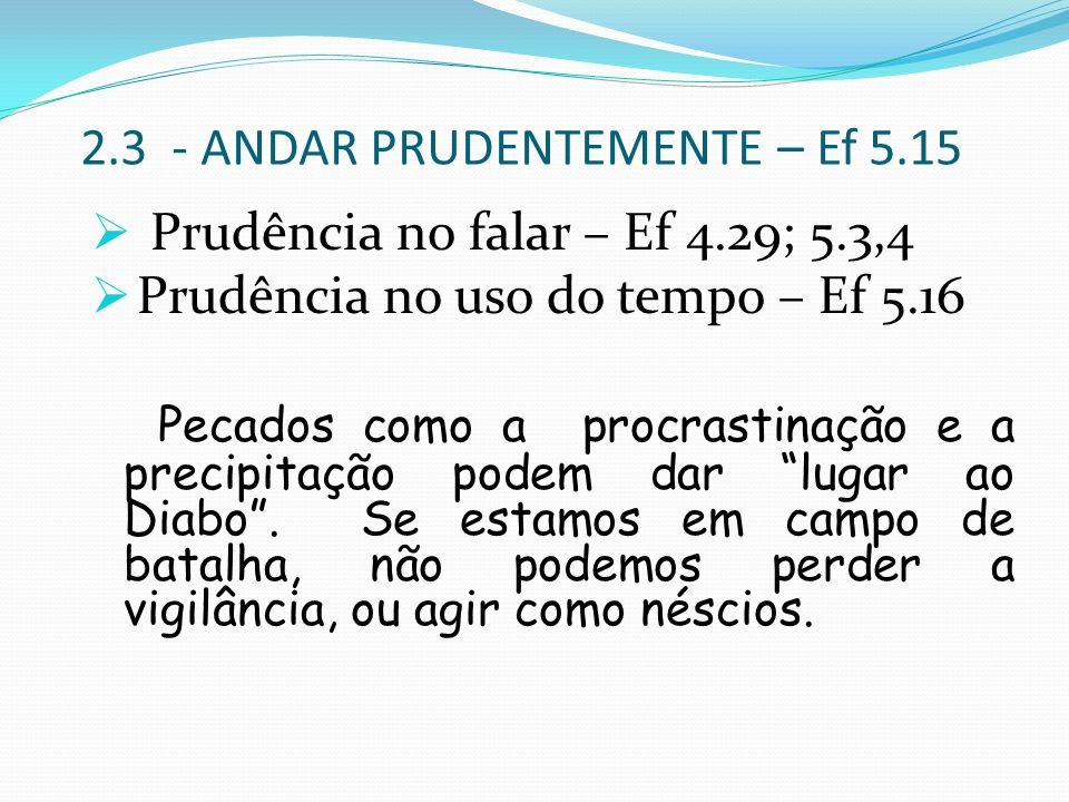 2.3 - ANDAR PRUDENTEMENTE – Ef 5.15 Prudência no falar – Ef 4.29; 5.3,4 Prudência no uso do tempo – Ef 5.16 Pecados como a procrastinação e a precipit