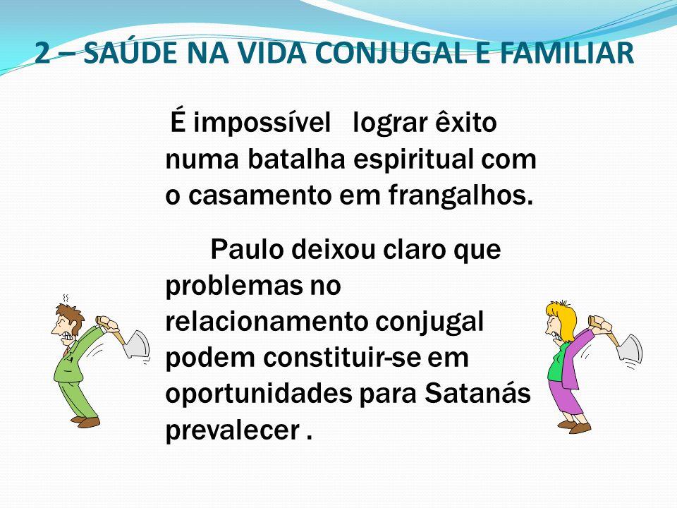 2 – SAÚDE NA VIDA CONJUGAL E FAMILIAR É impossível lograr êxito numa batalha espiritual com o casamento em frangalhos. Paulo deixou claro que problema