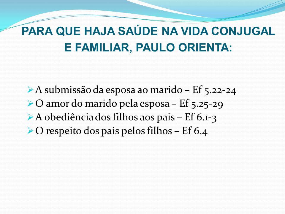 PARA QUE HAJA SAÚDE NA VIDA CONJUGAL E FAMILIAR, PAULO ORIENTA: A submissão da esposa ao marido – Ef 5.22-24 O amor do marido pela esposa – Ef 5.25-29