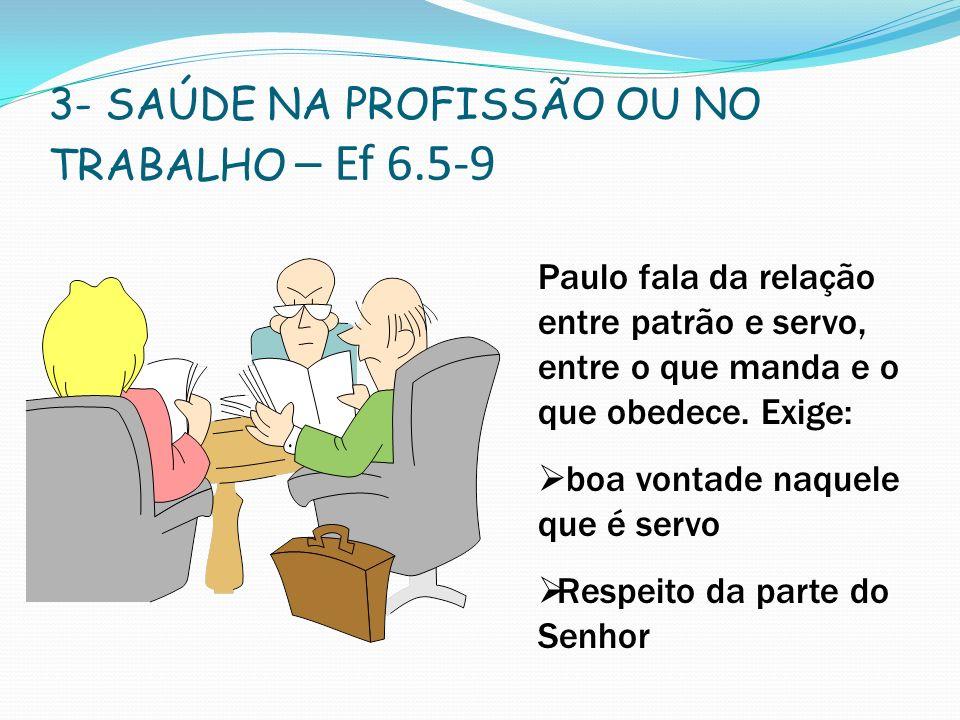3- SAÚDE NA PROFISSÃO OU NO TRABALHO – Ef 6.5-9 Paulo fala da relação entre patrão e servo, entre o que manda e o que obedece. Exige: boa vontade naqu