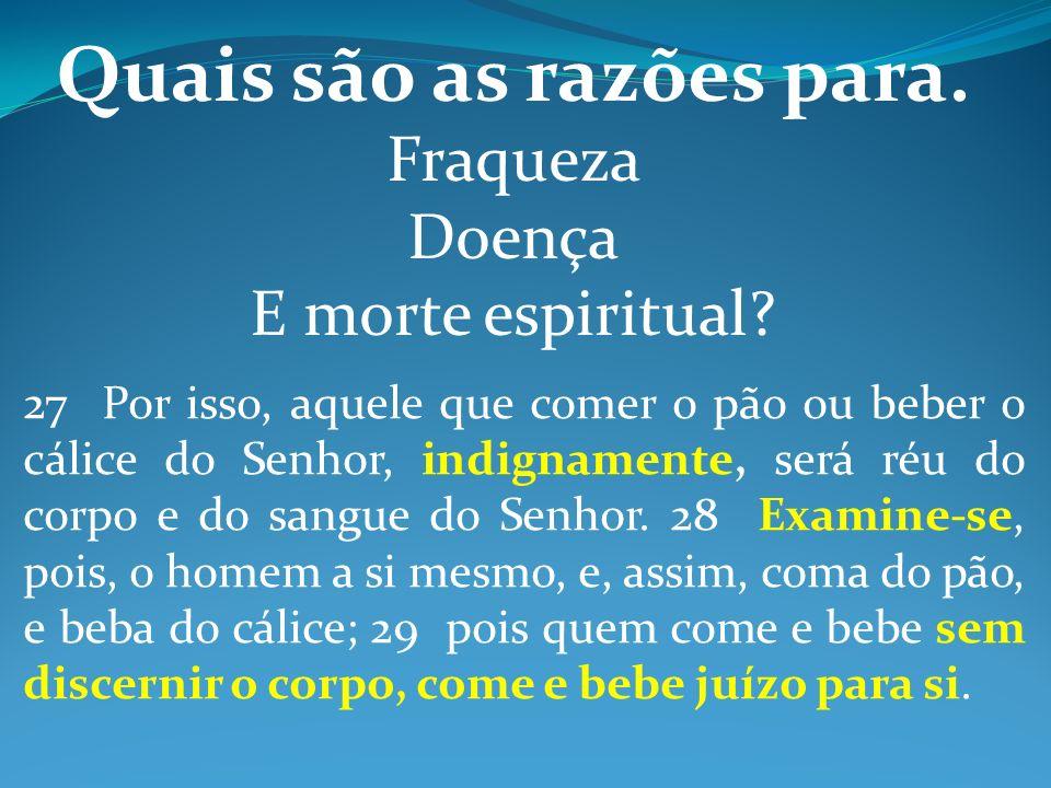 Quais são as razões para. Fraqueza Doença E morte espiritual? 27 Por isso, aquele que comer o pão ou beber o cálice do Senhor, indignamente, será réu