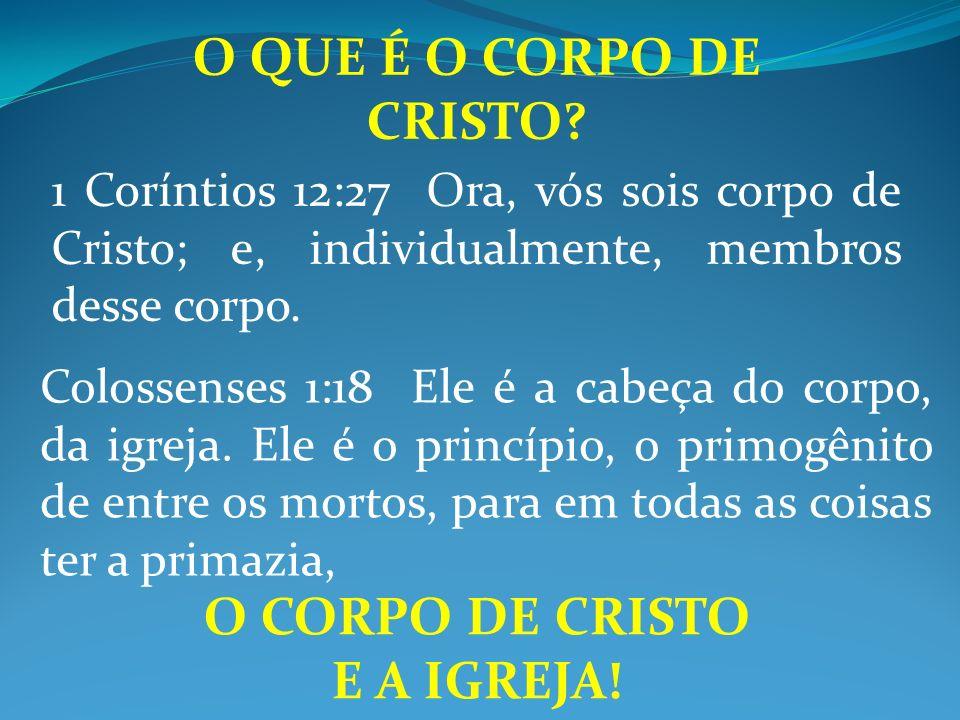O QUE É O CORPO DE CRISTO? 1 Coríntios 12:27 Ora, vós sois corpo de Cristo; e, individualmente, membros desse corpo. Colossenses 1:18 Ele é a cabeça d