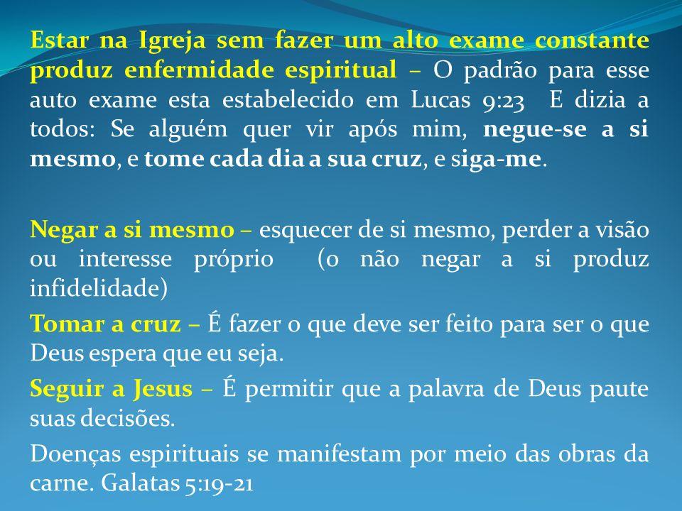 Estar na Igreja sem fazer um alto exame constante produz enfermidade espiritual – O padrão para esse auto exame esta estabelecido em Lucas 9:23 E dizi