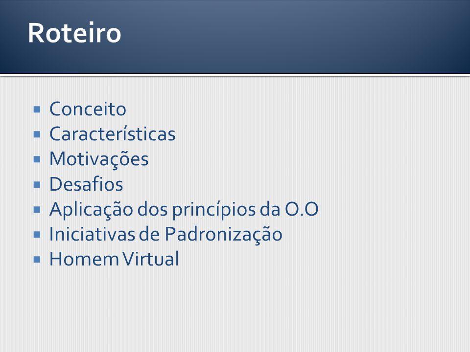Conceito Características Motivações Desafios Aplicação dos princípios da O.O Iniciativas de Padronização Homem Virtual