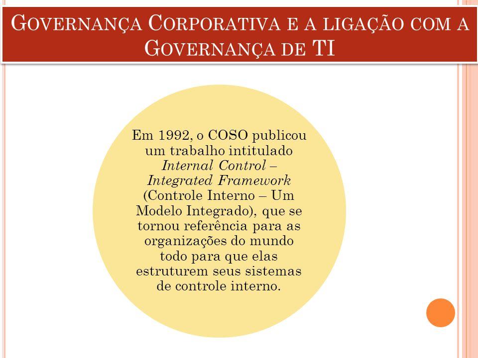 G OVERNANÇA C ORPORATIVA E A LIGAÇÃO COM A G OVERNANÇA DE TI Em 1992, o COSO publicou um trabalho intitulado Internal Control – Integrated Framework (