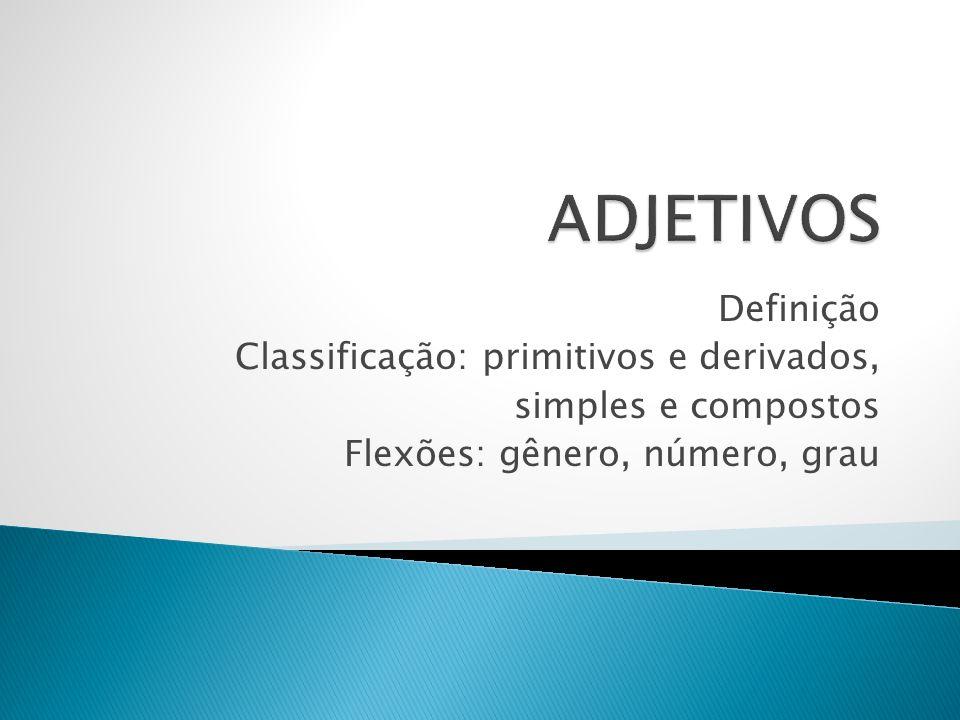 Definição Classificação: primitivos e derivados, simples e compostos Flexões: gênero, número, grau