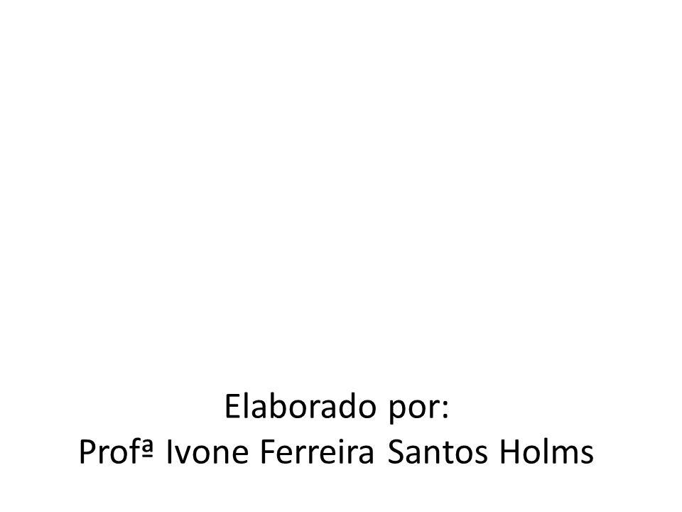 Elaborado por: Profª Ivone Ferreira Santos Holms