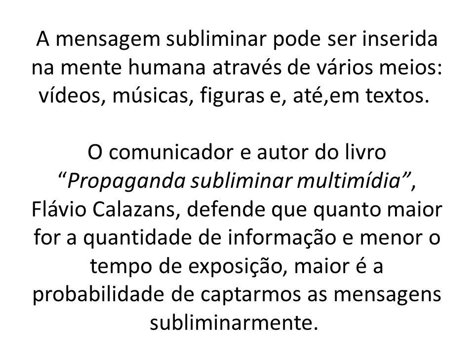 A mensagem subliminar pode ser inserida na mente humana através de vários meios: vídeos, músicas, figuras e, até,em textos. O comunicador e autor do l