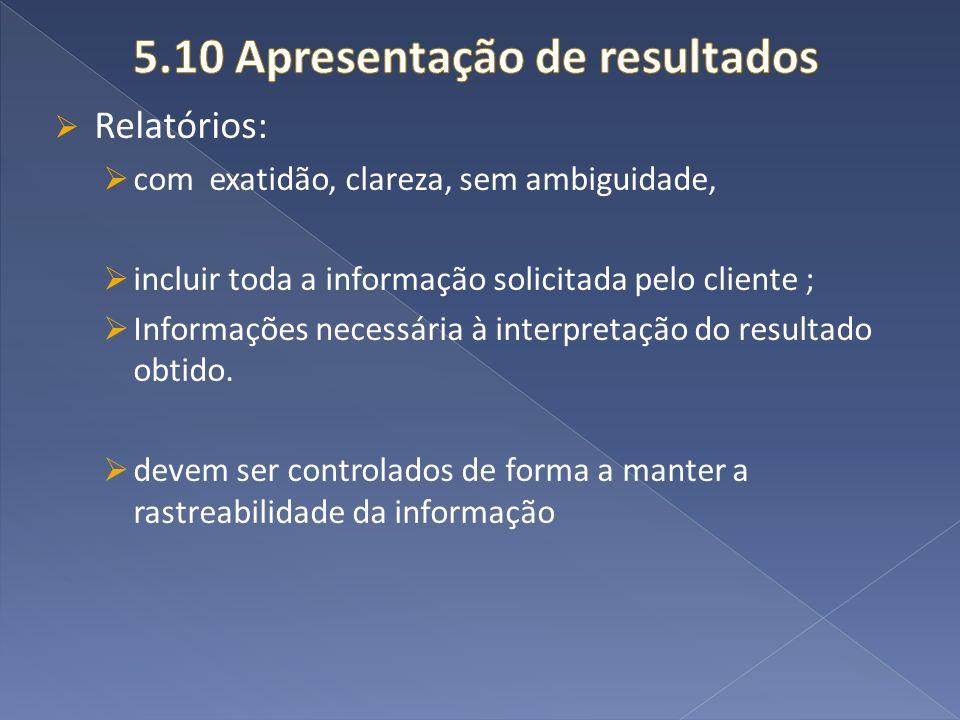 Relatórios: com exatidão, clareza, sem ambiguidade, incluir toda a informação solicitada pelo cliente ; Informações necessária à interpretação do resu
