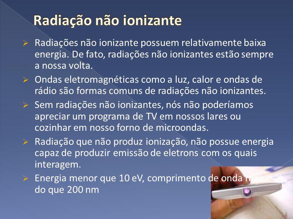 Radiações não ionizante possuem relativamente baixa energia. De fato, radiações não ionizantes estão sempre a nossa volta. Ondas eletromagnéticas como