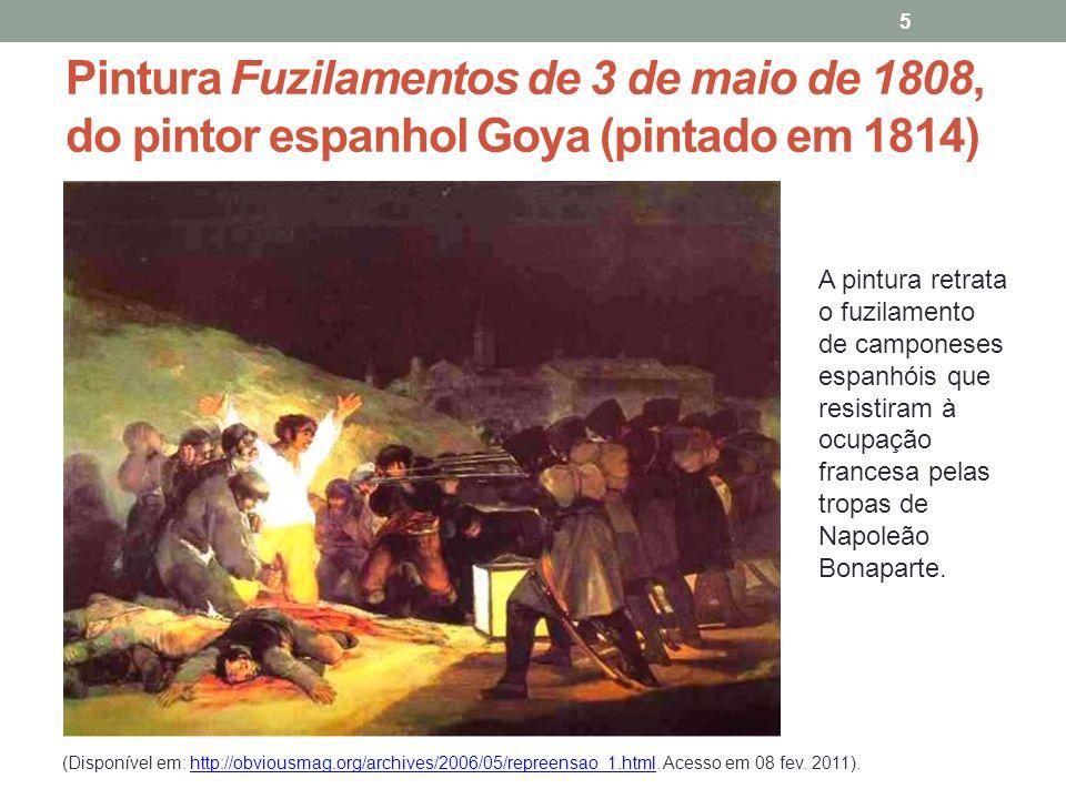 Pintura Fuzilamentos de 3 de maio de 1808, do pintor espanhol Goya (pintado em 1814) 5 A pintura retrata o fuzilamento de camponeses espanhóis que resistiram à ocupação francesa pelas tropas de Napoleão Bonaparte.