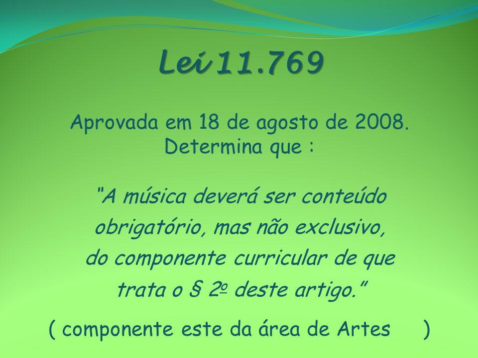 Lei 11.769 Aprovada em 18 de agosto de 2008. Determina que : A música deverá ser conteúdo obrigatório, mas não exclusivo, do componente curricular de