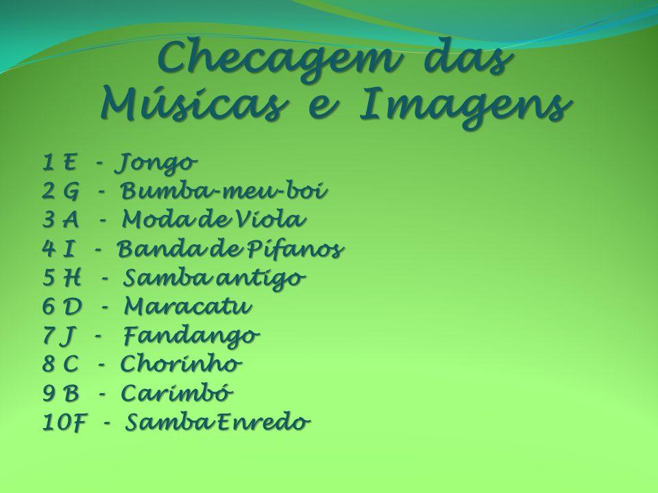 Checagem das Músicas e Imagens 1 E - Jongo 2 G - Bumba-meu-boi 3 A - Moda de Viola 4 I - Banda de Pífanos 5 H - Samba antigo 6 D - Maracatu 7 J - Fand