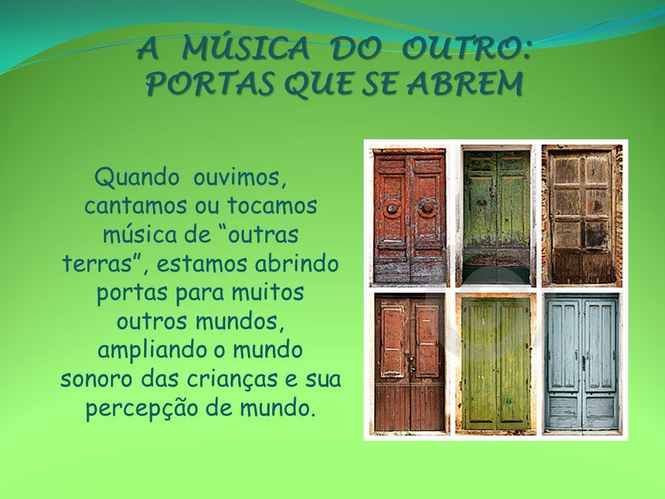 A MÚSICA DO OUTRO: PORTAS QUE SE ABREM Quando ouvimos, cantamos ou tocamos música de outras terras, estamos abrindo portas para muitos outros mundos,