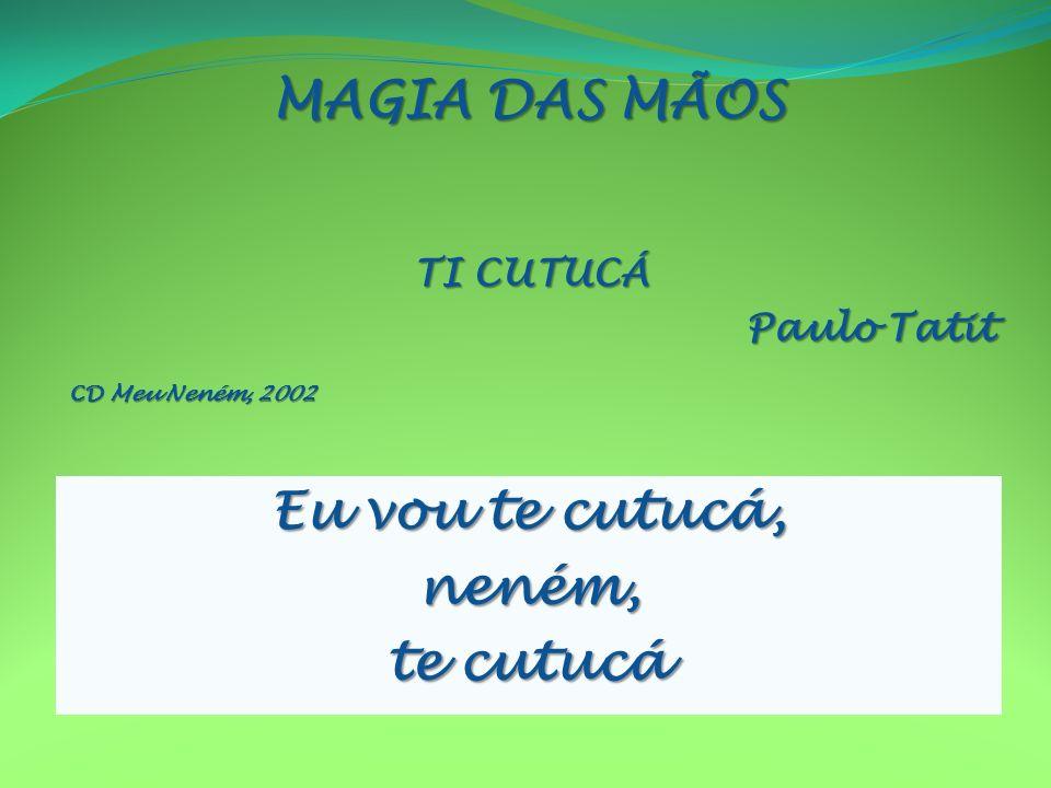 TI CUTUCÁ Paulo Tatit CD Meu Neném, 2002 Eu vou te cutucá, neném, te cutucá MAGIA DAS MÃOS