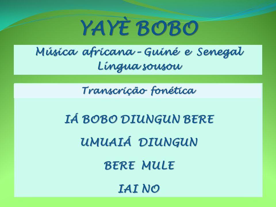 YAYÈ BOBO Música africana – Guiné e Senegal Língua sousou IÁ BOBO DIUNGUN BERE UMUAIÁ DIUNGUN BERE MULE IAI NO Transcrição fonética