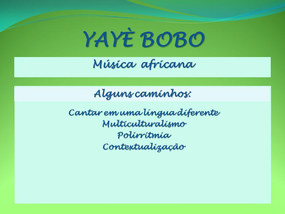 YAYÈ BOBO Música africana Cantar em uma língua diferente MulticulturalismoPolirritmiaContextualização Alguns caminhos: