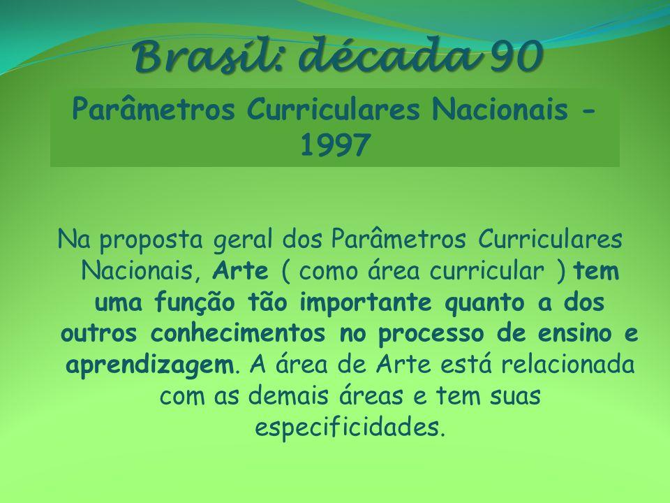 Brasil: década 90 Na proposta geral dos Parâmetros Curriculares Nacionais, Arte ( como área curricular ) tem uma função tão importante quanto a dos ou