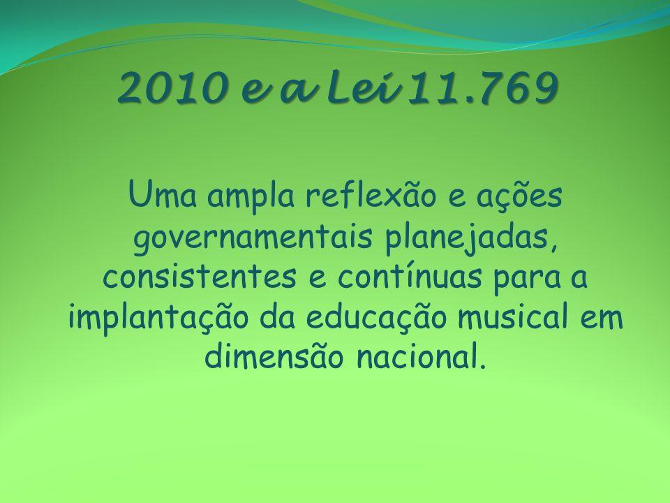 2010 e a Lei 11.769 U ma ampla reflexão e ações governamentais planejadas, consistentes e contínuas para a implantação da educação musical em dimensão