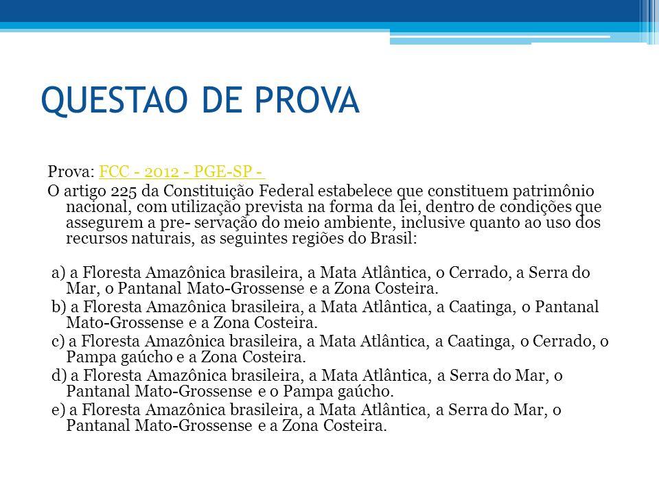 QUESTAO DE PROVA Prova: FCC - 2012 - PGE-SP - FCC - 2012 - PGE-SP - O artigo 225 da Constituição Federal estabelece que constituem patrimônio nacional, com utilização prevista na forma da lei, dentro de condições que assegurem a pre- servação do meio ambiente, inclusive quanto ao uso dos recursos naturais, as seguintes regiões do Brasil: a) a Floresta Amazônica brasileira, a Mata Atlântica, o Cerrado, a Serra do Mar, o Pantanal Mato-Grossense e a Zona Costeira.