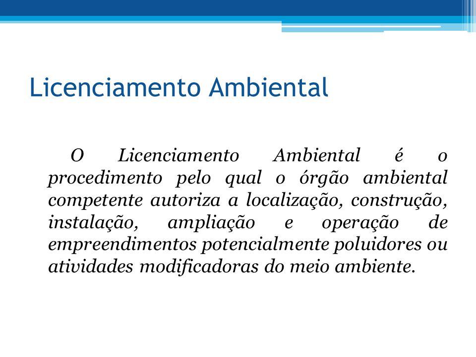 Licenciamento Ambiental O Licenciamento Ambiental é o procedimento pelo qual o órgão ambiental competente autoriza a localização, construção, instalaç