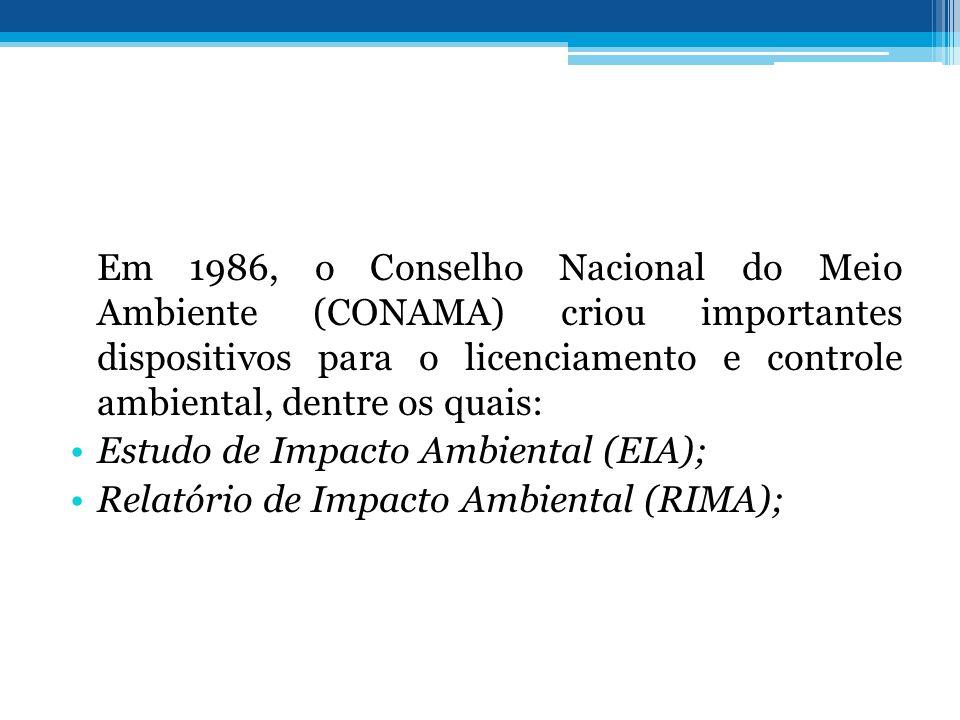 Em 1986, o Conselho Nacional do Meio Ambiente (CONAMA) criou importantes dispositivos para o licenciamento e controle ambiental, dentre os quais: Estudo de Impacto Ambiental (EIA); Relatório de Impacto Ambiental (RIMA);