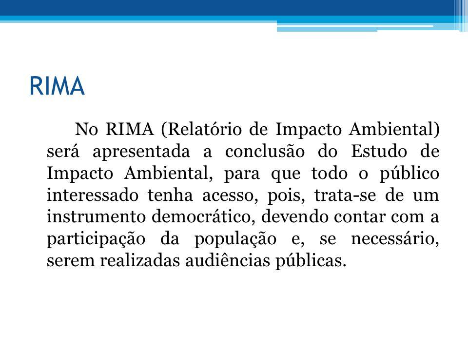 RIMA No RIMA (Relatório de Impacto Ambiental) será apresentada a conclusão do Estudo de Impacto Ambiental, para que todo o público interessado tenha acesso, pois, trata-se de um instrumento democrático, devendo contar com a participação da população e, se necessário, serem realizadas audiências públicas.