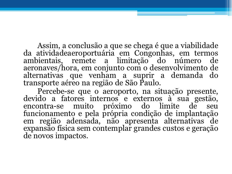 Assim, a conclusão a que se chega é que a viabilidade da atividadeaeroportuária em Congonhas, em termos ambientais, remete a limitação do número de aeronaves/hora, em conjunto com o desenvolvimento de alternativas que venham a suprir a demanda do transporte aéreo na região de São Paulo.