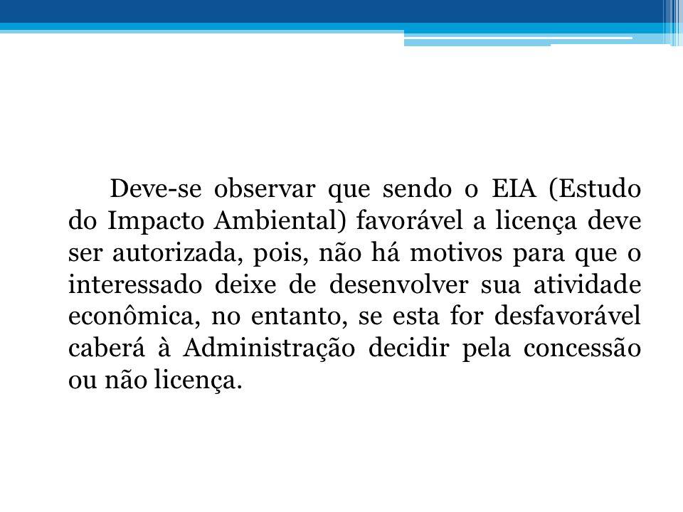 Deve-se observar que sendo o EIA (Estudo do Impacto Ambiental) favorável a licença deve ser autorizada, pois, não há motivos para que o interessado de