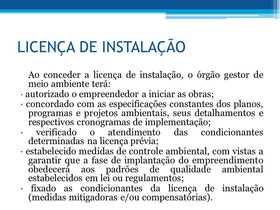LICENÇA DE INSTALAÇÃO Ao conceder a licença de instalação, o órgão gestor de meio ambiente terá: autorizado o empreendedor a iniciar as obras; concord