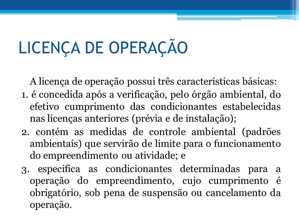 LICENÇA DE OPERAÇÃO A licença de operação possui três características básicas: 1. é concedida após a verificação, pelo órgão ambiental, do efetivo cum