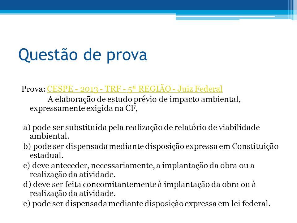 Questão de prova Prova: CESPE - 2013 - TRF - 5ª REGIÃO - Juiz FederalCESPE - 2013 - TRF - 5ª REGIÃO - Juiz Federal A elaboração de estudo prévio de impacto ambiental, expressamente exigida na CF, a) pode ser substituída pela realização de relatório de viabilidade ambiental.