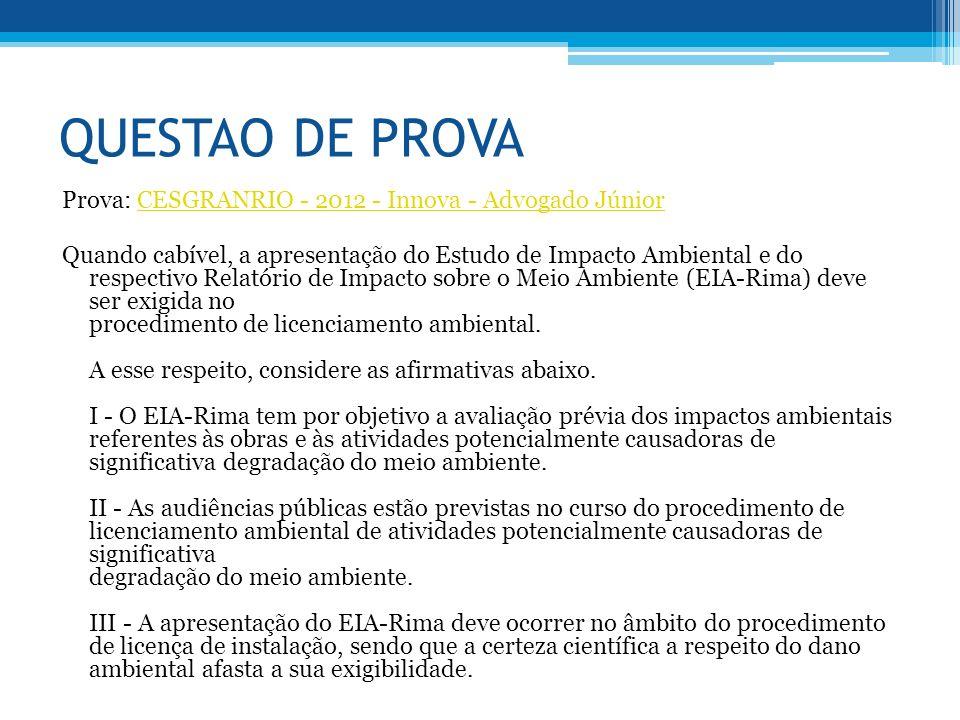 QUESTAO DE PROVA Prova: CESGRANRIO - 2012 - Innova - Advogado JúniorCESGRANRIO - 2012 - Innova - Advogado Júnior Quando cabível, a apresentação do Estudo de Impacto Ambiental e do respectivo Relatório de Impacto sobre o Meio Ambiente (EIA-Rima) deve ser exigida no procedimento de licenciamento ambiental.