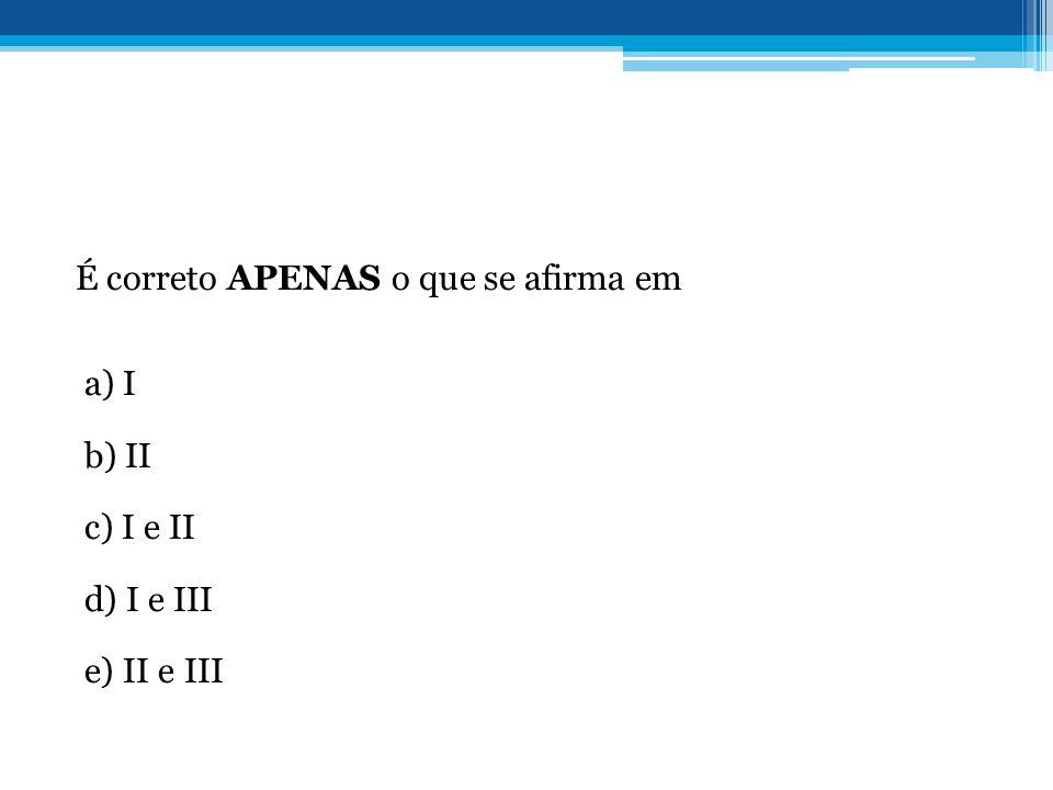 É correto APENAS o que se afirma em a) I b) II c) I e II d) I e III e) II e III