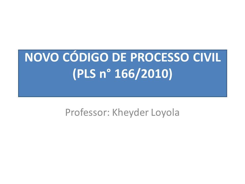NOVO CÓDIGO DE PROCESSO CIVIL (PLS n° 166/2010) Professor: Kheyder Loyola