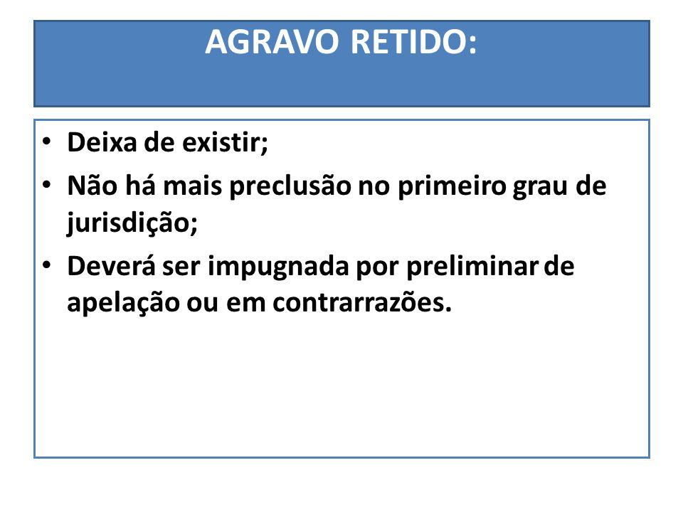 AGRAVO RETIDO: Deixa de existir; Não há mais preclusão no primeiro grau de jurisdição; Deverá ser impugnada por preliminar de apelação ou em contrarra