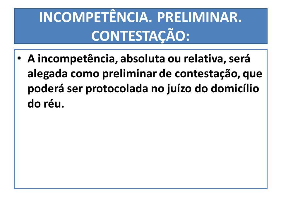 INCOMPETÊNCIA. PRELIMINAR. CONTESTAÇÃO: A incompetência, absoluta ou relativa, será alegada como preliminar de contestação, que poderá ser protocolada