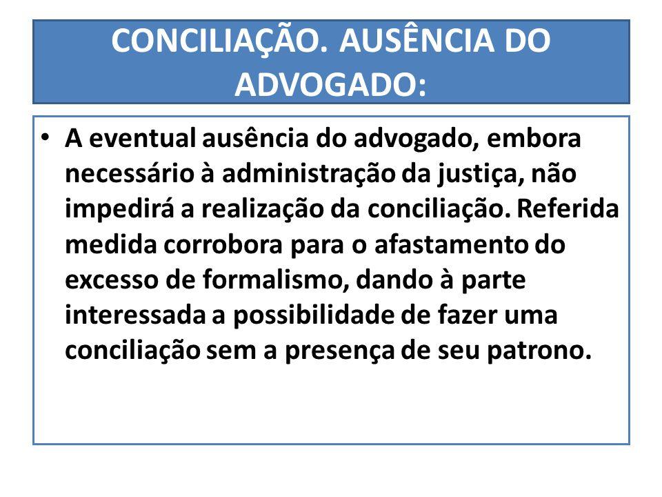 CONCILIAÇÃO. AUSÊNCIA DO ADVOGADO: A eventual ausência do advogado, embora necessário à administração da justiça, não impedirá a realização da concili