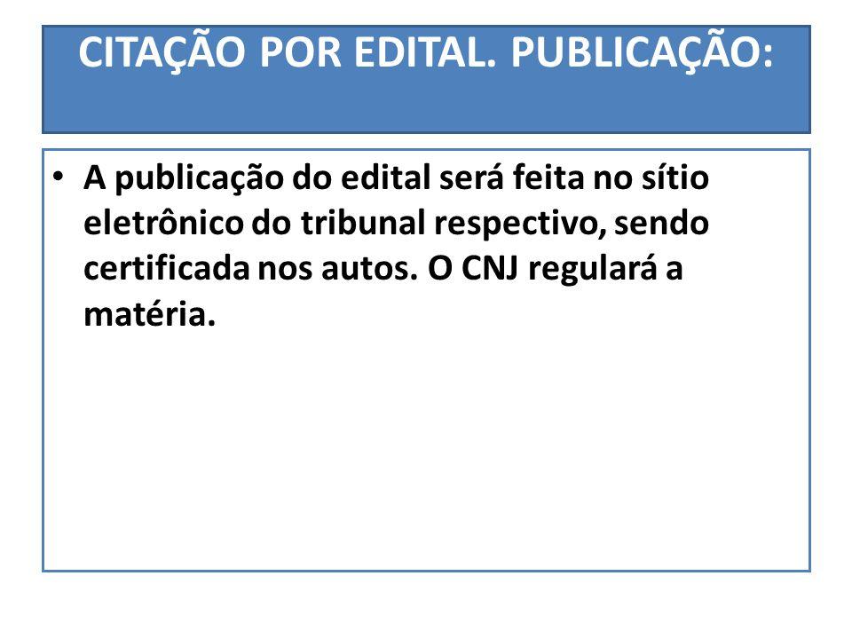 CITAÇÃO POR EDITAL. PUBLICAÇÃO: A publicação do edital será feita no sítio eletrônico do tribunal respectivo, sendo certificada nos autos. O CNJ regul
