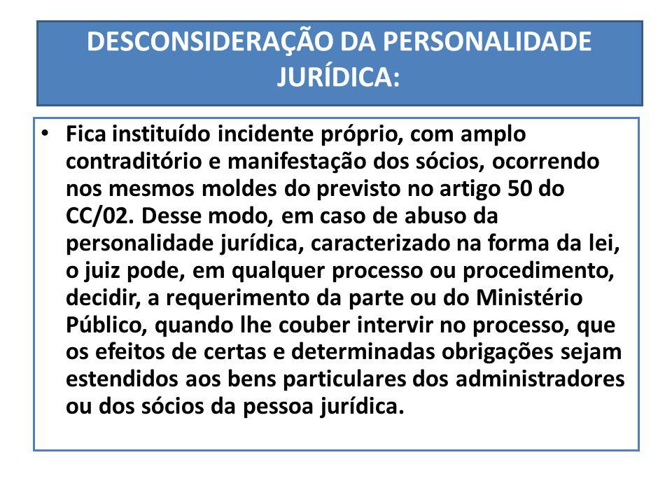 DESCONSIDERAÇÃO DA PERSONALIDADE JURÍDICA: Fica instituído incidente próprio, com amplo contraditório e manifestação dos sócios, ocorrendo nos mesmos