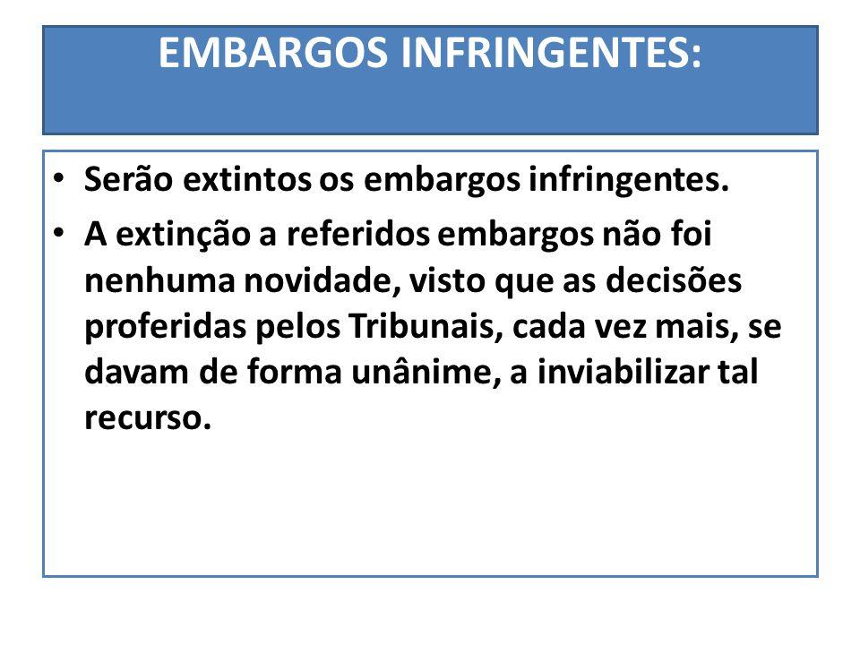 EMBARGOS INFRINGENTES: Serão extintos os embargos infringentes. A extinção a referidos embargos não foi nenhuma novidade, visto que as decisões profer
