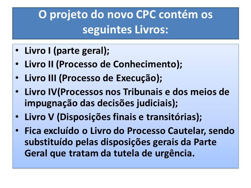O projeto do novo CPC contém os seguintes Livros: Livro I (parte geral); Livro II (Processo de Conhecimento); Livro III (Processo de Execução); Livro