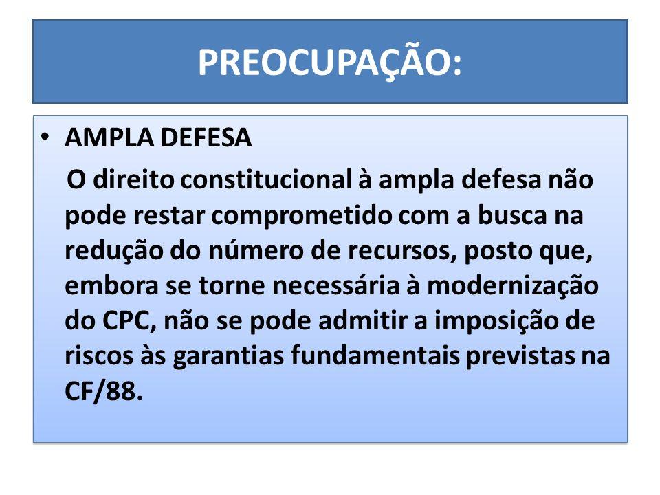PREOCUPAÇÃO: AMPLA DEFESA O direito constitucional à ampla defesa não pode restar comprometido com a busca na redução do número de recursos, posto que