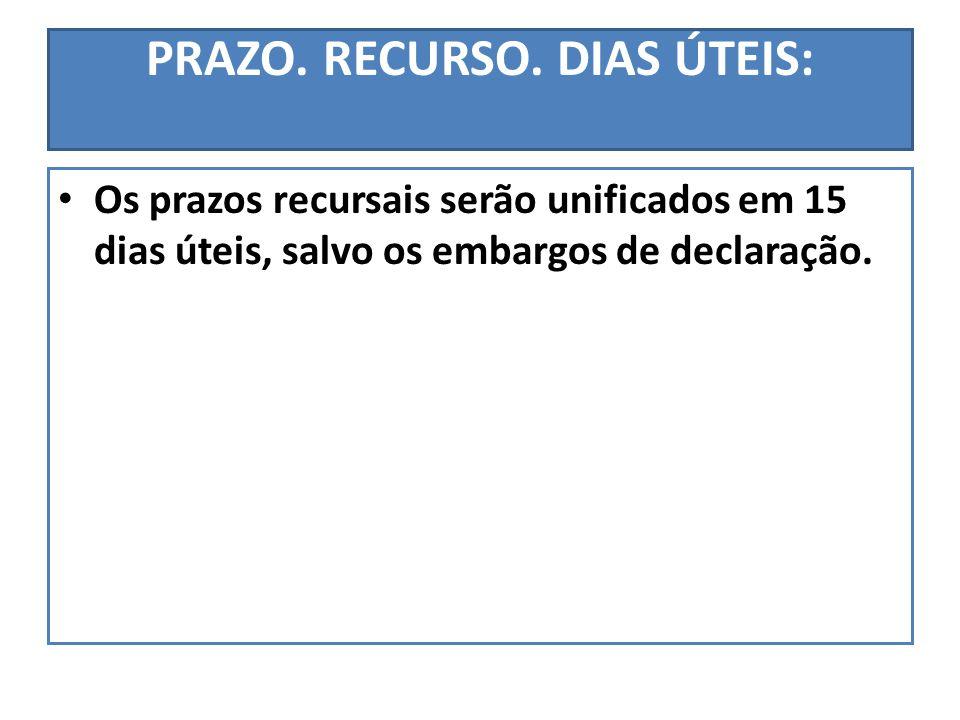 PRAZO. RECURSO. DIAS ÚTEIS: Os prazos recursais serão unificados em 15 dias úteis, salvo os embargos de declaração.