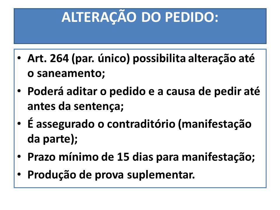ALTERAÇÃO DO PEDIDO: Art. 264 (par. único) possibilita alteração até o saneamento; Poderá aditar o pedido e a causa de pedir até antes da sentença; É