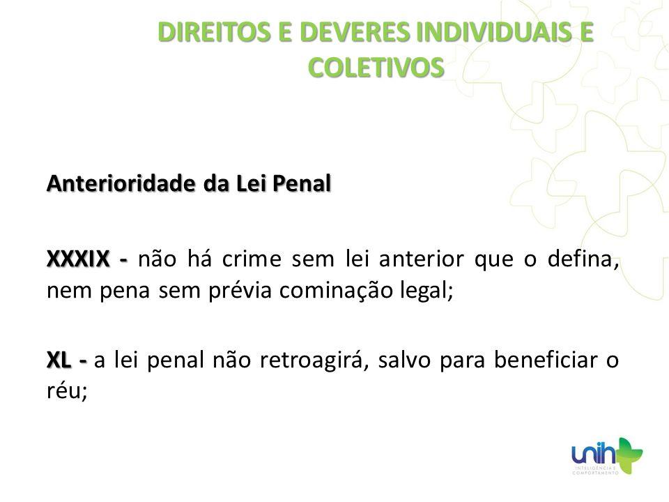 Anterioridade da Lei Penal XXXIX - XXXIX - não há crime sem lei anterior que o defina, nem pena sem prévia cominação legal; XL - XL - a lei penal não