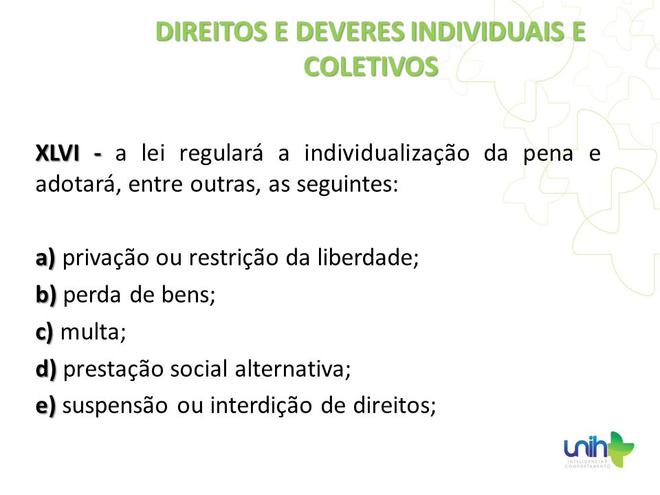 XLVI - XLVI - a lei regulará a individualização da pena e adotará, entre outras, as seguintes: a) a) privação ou restrição da liberdade; b) b) perda d