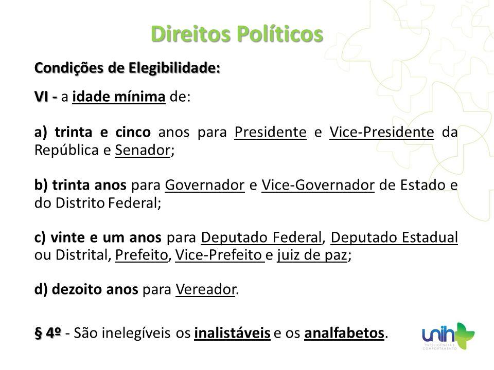 Condições de Elegibilidade: VI - VI - a idade mínima de: a) trinta e cinco anos para Presidente e Vice-Presidente da República e Senador; b) trinta an