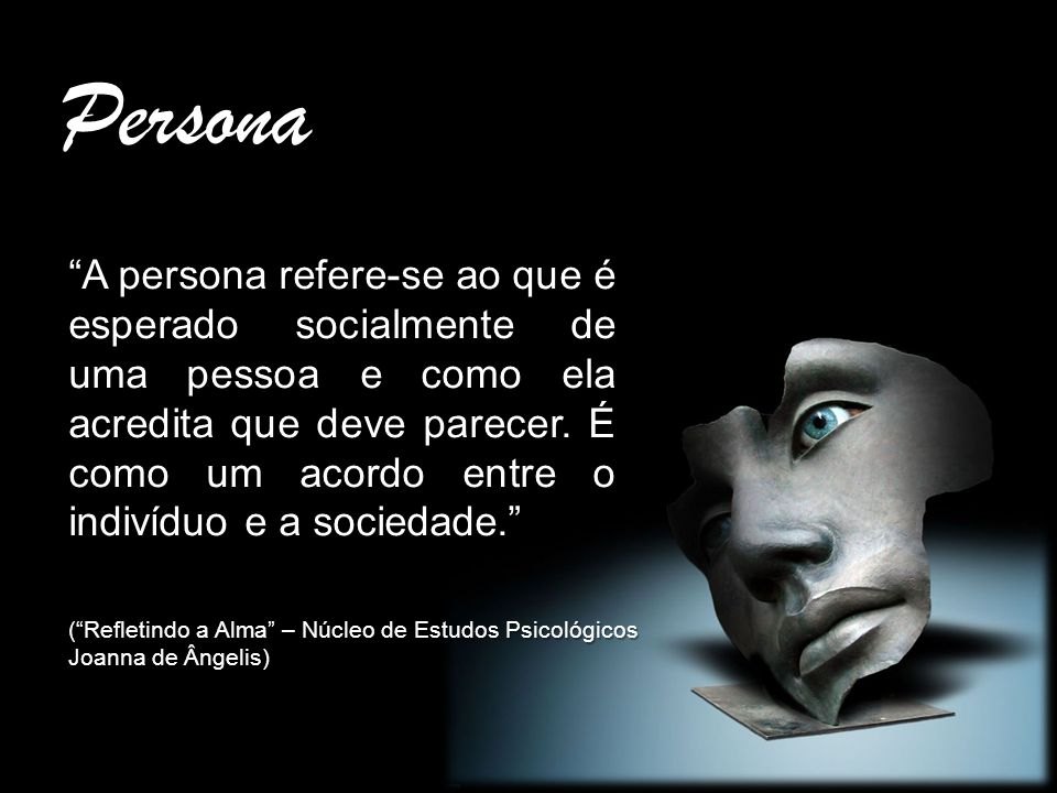 Persona A persona refere-se ao que é esperado socialmente de uma pessoa e como ela acredita que deve parecer. É como um acordo entre o indivíduo e a s