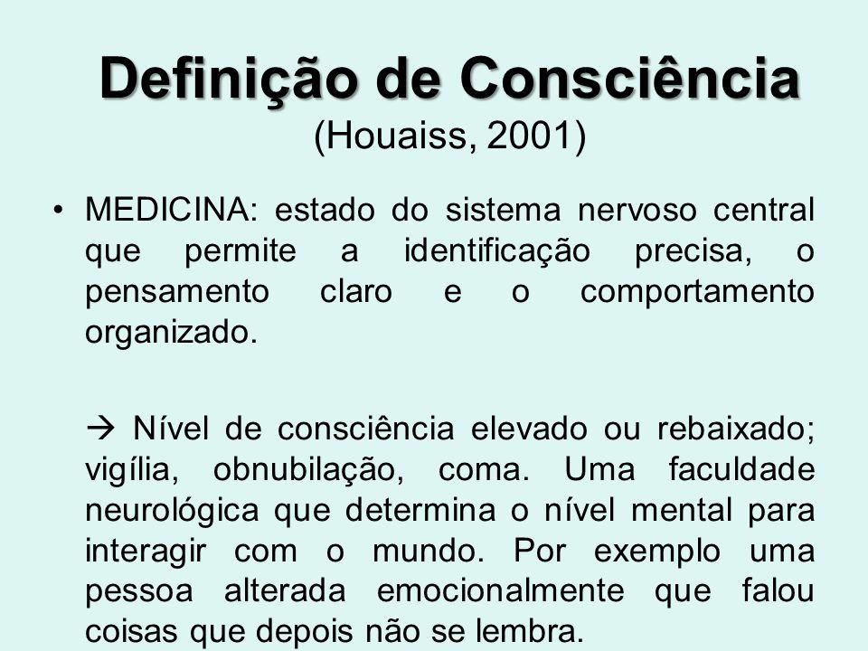 Definição de Consciência Definição de Consciência (Houaiss, 2001) MEDICINA: estado do sistema nervoso central que permite a identificação precisa, o pensamento claro e o comportamento organizado.